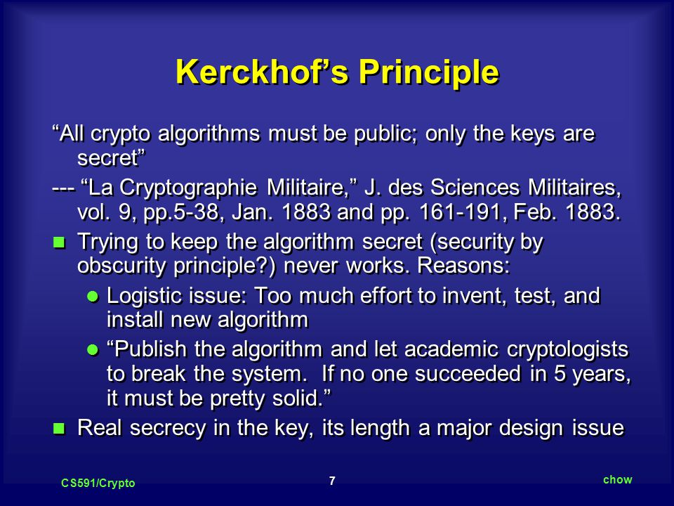 7 CS591/Crypto chow Kerckhof's Principle All crypto algorithms must be public; only the keys are secret --- La Cryptographie Militaire, J.