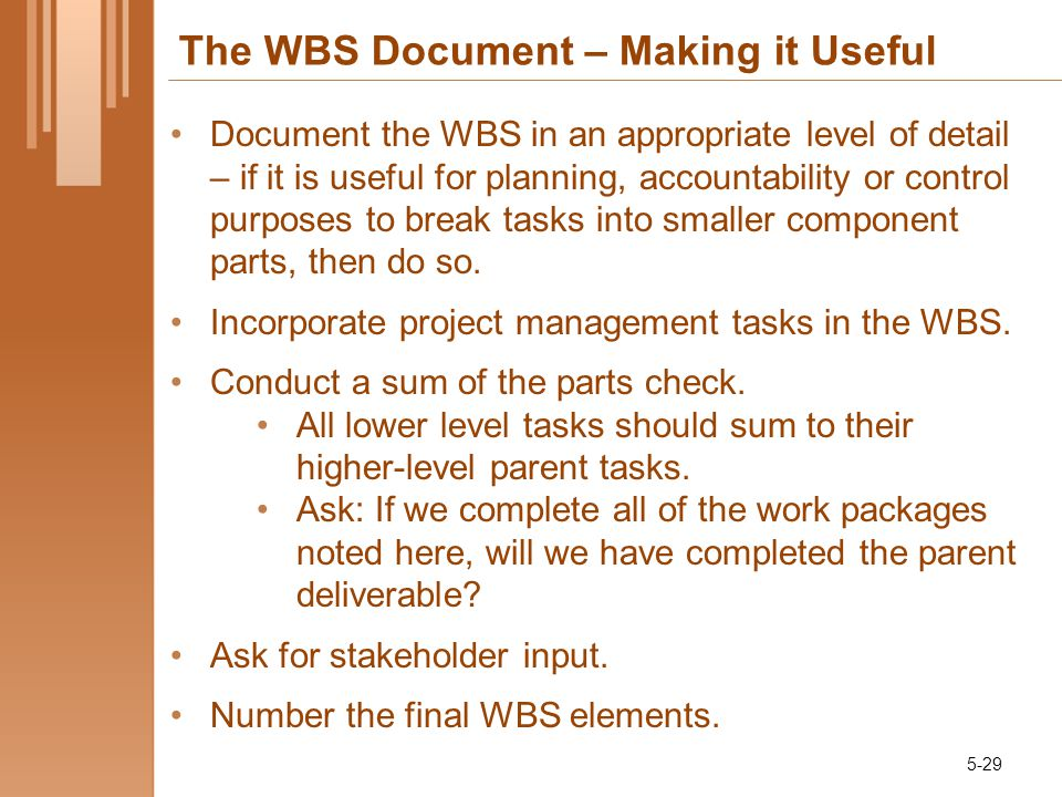 The WBS Document – Making it Useful Document the WBS in an appropriate level of detail – if it is useful for planning, accountability or control purposes to break tasks into smaller component parts, then do so.
