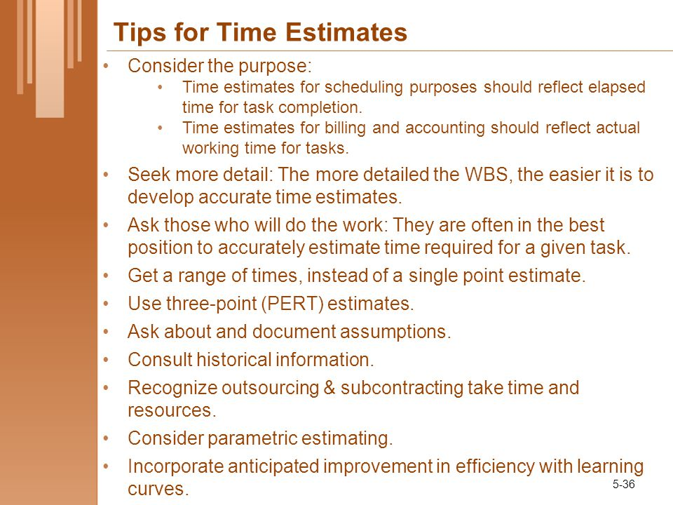 Tips for Time Estimates Consider the purpose: Time estimates for scheduling purposes should reflect elapsed time for task completion.