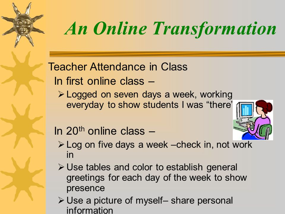 An Online Transformation In first online class –  Logged on seven days a week, working everyday to show students I was there In 20 th online class –  Log on five days a week –check in, not work in  Use tables and color to establish general greetings for each day of the week to show presence  Use a picture of myself– share personal information Teacher Attendance in Class