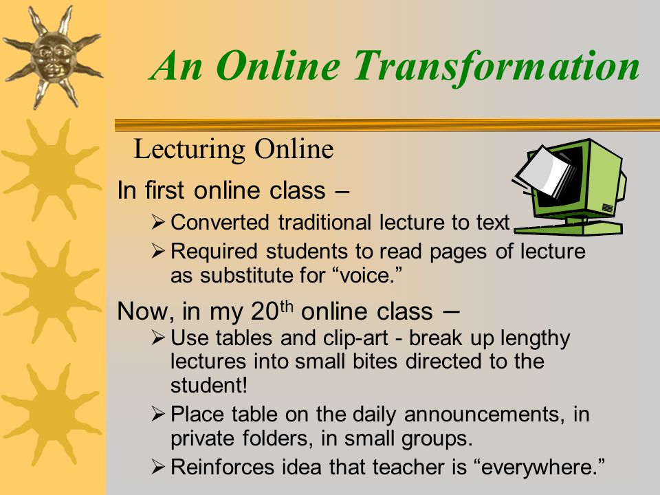 An Online Transformation Lecturing Online In first online class –  Converted traditional lecture to text  Required students to read pages of lecture as substitute for voice. Now, in my 20 th online class –  Use tables and clip-art - break up lengthy lectures into small bites directed to the student.