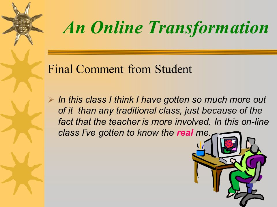 Final Comment from Student  In this class I think I have gotten so much more out of it than any traditional class, just because of the fact that the teacher is more involved.