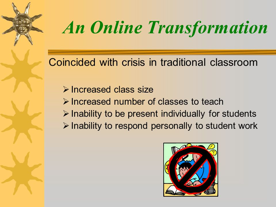 Coincided with crisis in traditional classroom  Increased class size  Increased number of classes to teach  Inability to be present individually for students  Inability to respond personally to student work An Online Transformation