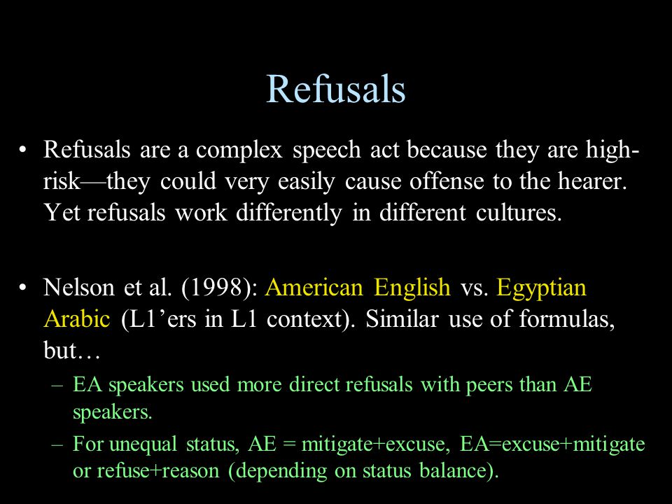 Refusals Refusals are a complex speech act because they are high- risk—they could very easily cause offense to the hearer. Yet refusals work different