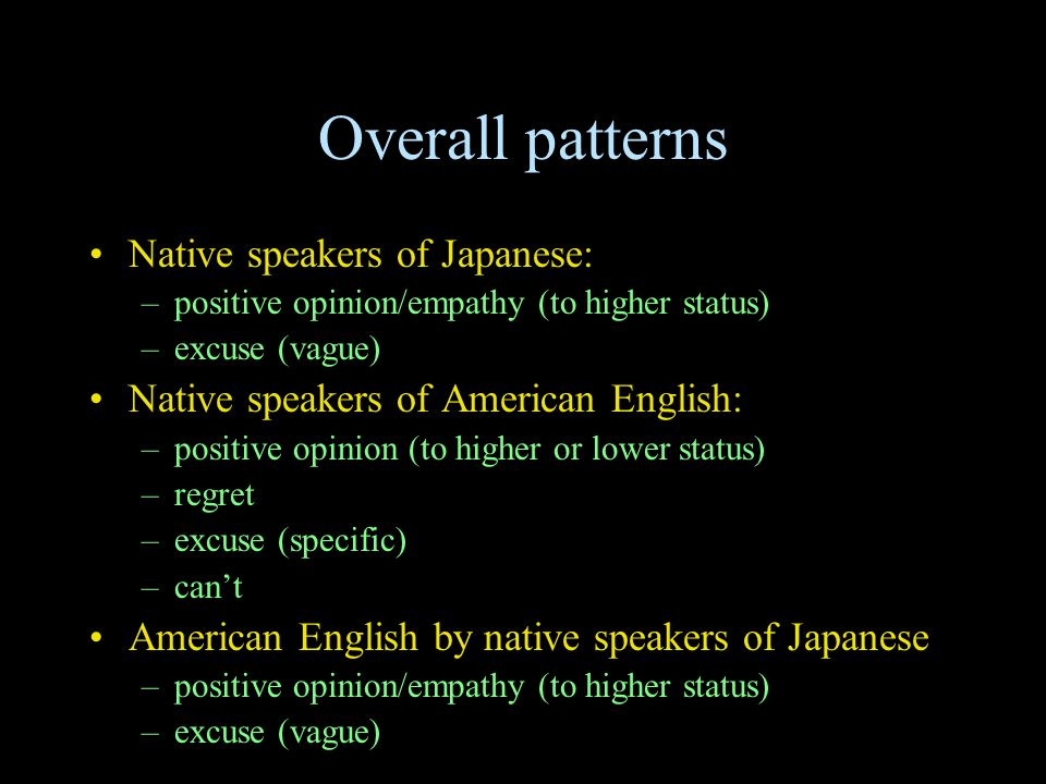 Overall patterns Native speakers of Japanese: –positive opinion/empathy (to higher status) –excuse (vague) Native speakers of American English: –posit