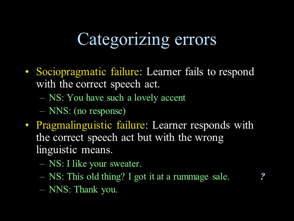 Categorizing errors Sociopragmatic failure: Learner fails to respond with the correct speech act. –NS: You have such a lovely accent –NNS: (no respons