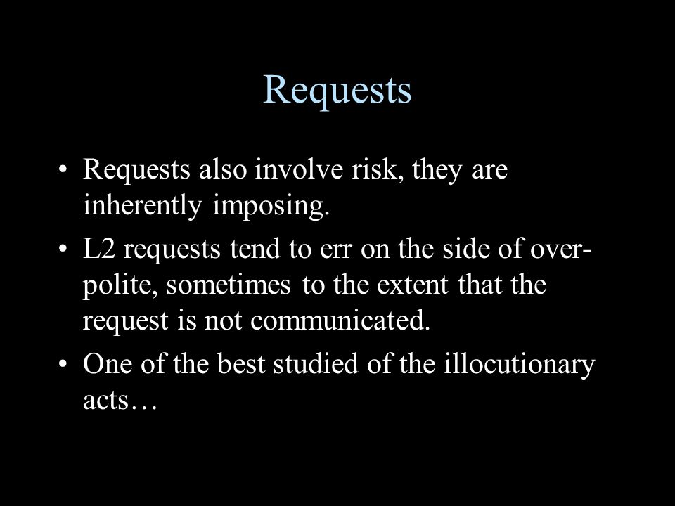Requests Requests also involve risk, they are inherently imposing. L2 requests tend to err on the side of over- polite, sometimes to the extent that t