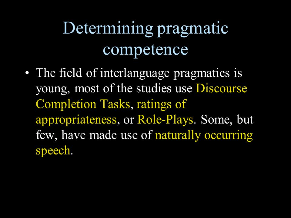 Determining pragmatic competence The field of interlanguage pragmatics is young, most of the studies use Discourse Completion Tasks, ratings of approp