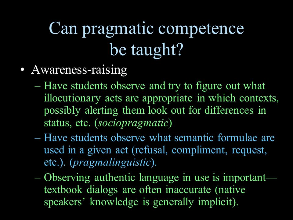 Can pragmatic competence be taught? Awareness-raising –Have students observe and try to figure out what illocutionary acts are appropriate in which co
