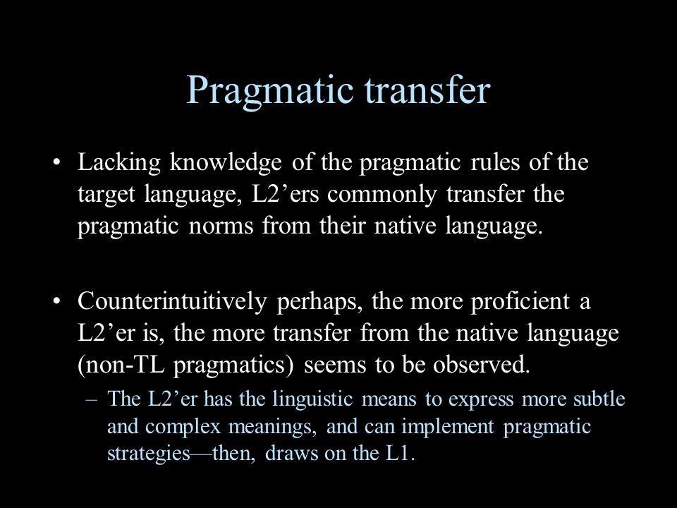 Pragmatic transfer Lacking knowledge of the pragmatic rules of the target language, L2'ers commonly transfer the pragmatic norms from their native language.