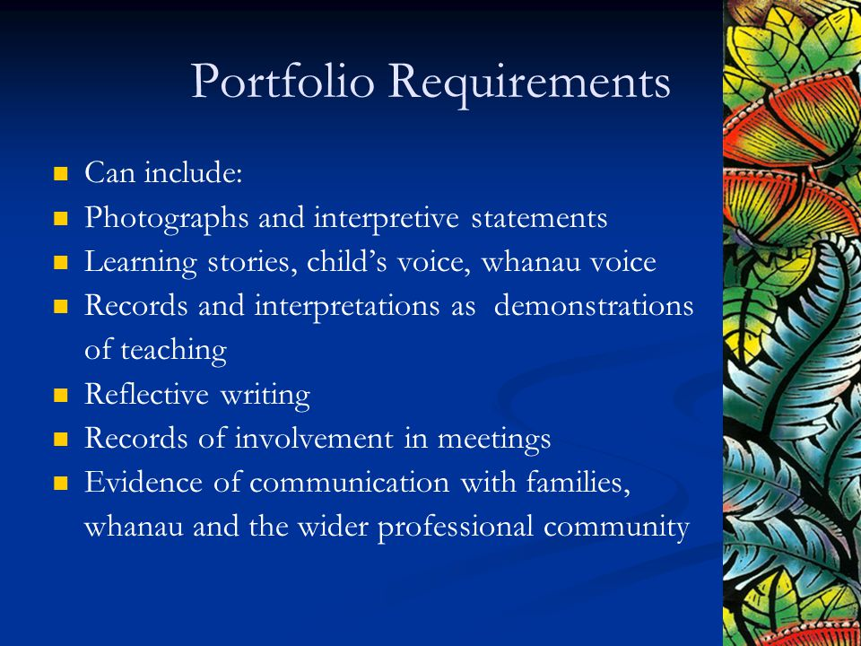 Portfolio Requirements Can include: Photographs and interpretive statements Learning stories, child's voice, whanau voice Records and interpretations