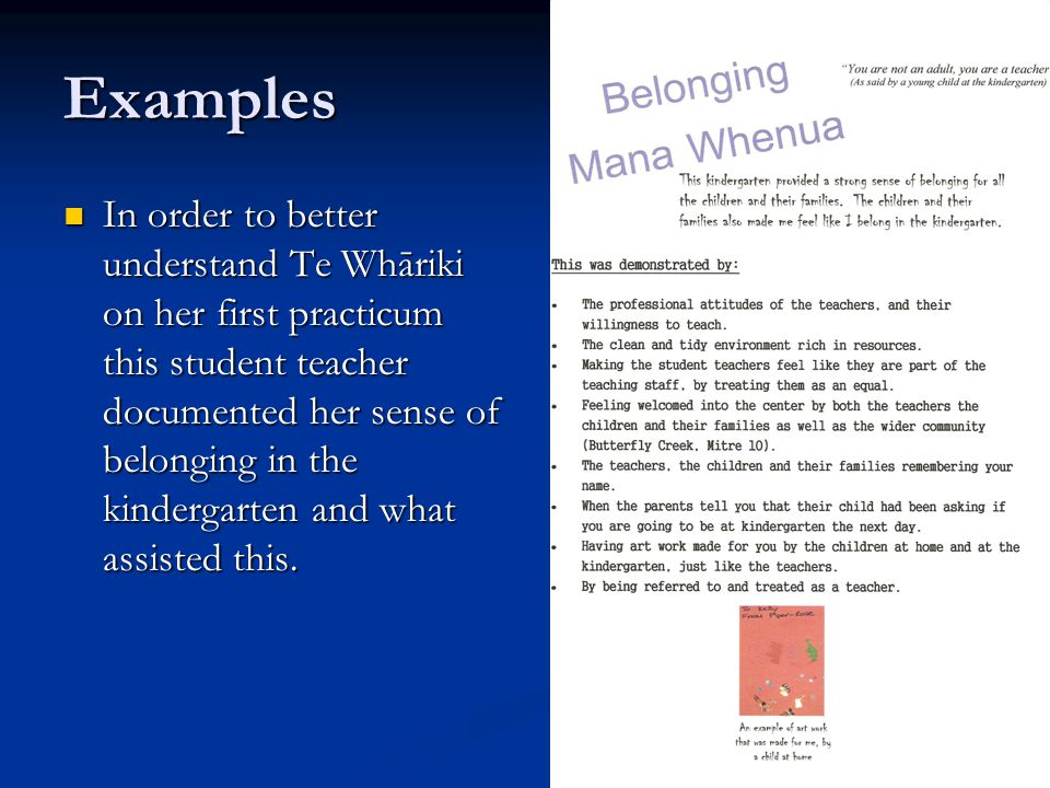 Examples In order to better understand Te Whāriki on her first practicum this student teacher documented her sense of belonging in the kindergarten and what assisted this.