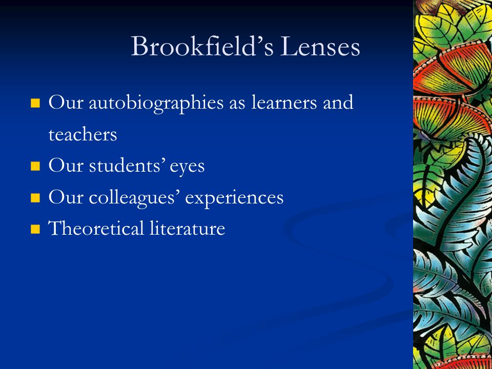 Brookfield's Lenses Our autobiographies as learners and teachers Our students' eyes Our colleagues' experiences Theoretical literature