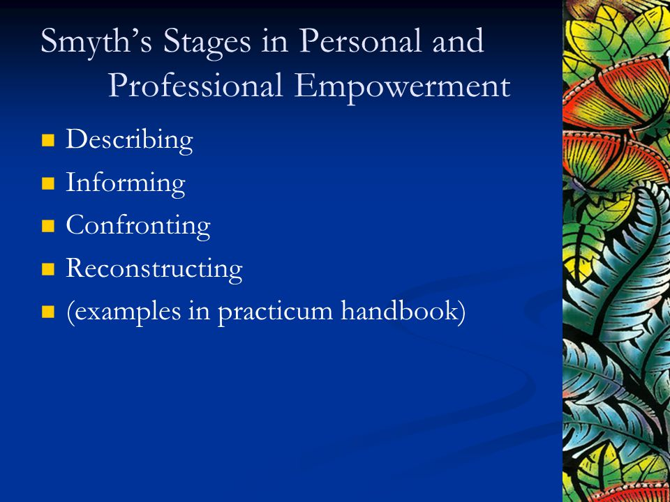 Smyth's Stages in Personal and Professional Empowerment Describing Informing Confronting Reconstructing (examples in practicum handbook)