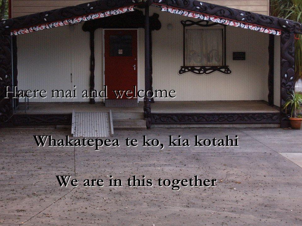 Haere mai and welcome Whakatepea te ko, kia kotahi We are in this together