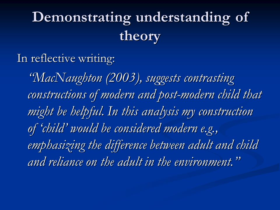 "Demonstrating understanding of theory In reflective writing: ""MacNaughton (2003), suggests contrasting constructions of modern and post-modern child t"