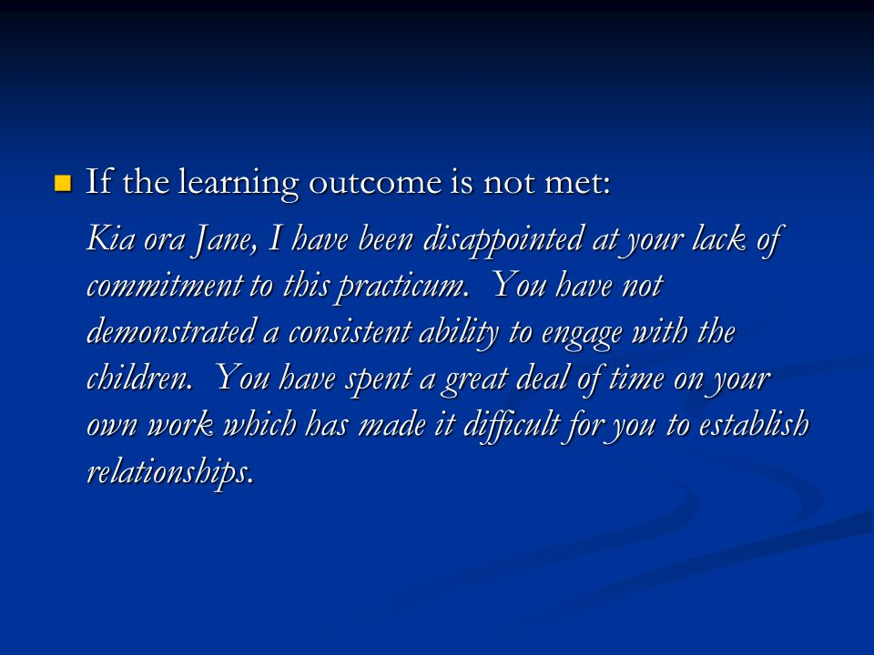If the learning outcome is not met: If the learning outcome is not met: Kia ora Jane, I have been disappointed at your lack of commitment to this practicum.