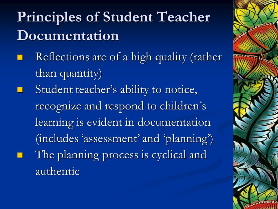 Principles of Student Teacher Documentation Reflections are of a high quality (rather Reflections are of a high quality (rather than quantity) Student teacher's ability to notice, Student teacher's ability to notice, recognize and respond to children's learning is evident in documentation (includes 'assessment' and 'planning') The planning process is cyclical and The planning process is cyclical andauthentic