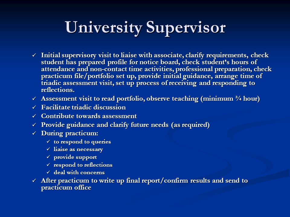 University Supervisor Initial supervisory visit to liaise with associate, clarify requirements, check student has prepared profile for notice board, check student's hours of attendance and non-contact time activities, professional preparation, check practicum file/portfolio set up, provide initial guidance, arrange time of triadic assessment visit, set up process of receiving and responding to reflections.