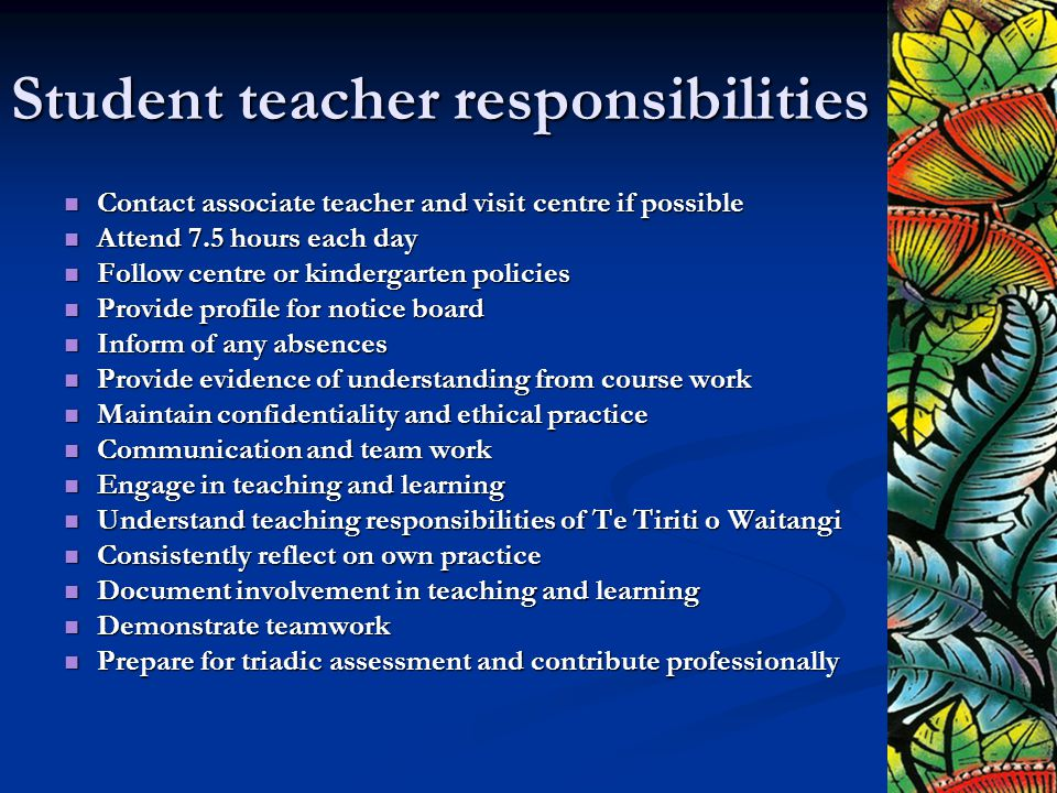Student teacher responsibilities Contact associate teacher and visit centre if possible Contact associate teacher and visit centre if possible Attend 7.5 hours each day Attend 7.5 hours each day Follow centre or kindergarten policies Follow centre or kindergarten policies Provide profile for notice board Provide profile for notice board Inform of any absences Inform of any absences Provide evidence of understanding from course work Provide evidence of understanding from course work Maintain confidentiality and ethical practice Maintain confidentiality and ethical practice Communication and team work Communication and team work Engage in teaching and learning Engage in teaching and learning Understand teaching responsibilities of Te Tiriti o Waitangi Understand teaching responsibilities of Te Tiriti o Waitangi Consistently reflect on own practice Consistently reflect on own practice Document involvement in teaching and learning Document involvement in teaching and learning Demonstrate teamwork Demonstrate teamwork Prepare for triadic assessment and contribute professionally Prepare for triadic assessment and contribute professionally