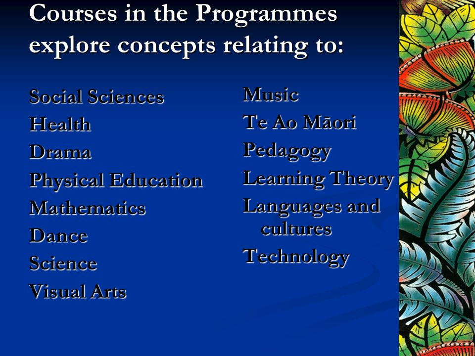 Courses in the Programmes explore concepts relating to: Social Sciences HealthDrama Physical Education MathematicsDanceScience Visual Arts Music Te Ao