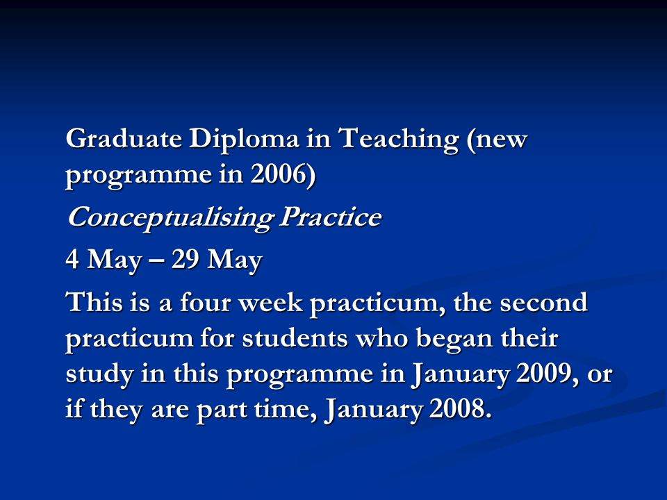 Graduate Diploma in Teaching (new programme in 2006) Conceptualising Practice 4 May – 29 May This is a four week practicum, the second practicum for s