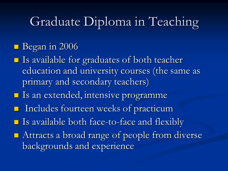Graduate Diploma in Teaching Began in 2006 Began in 2006 Is available for graduates of both teacher education and university courses (the same as primary and secondary teachers) Is available for graduates of both teacher education and university courses (the same as primary and secondary teachers) Is an extended, intensive programme Is an extended, intensive programme Includes fourteen weeks of practicum Includes fourteen weeks of practicum Is available both face-to-face and flexibly Is available both face-to-face and flexibly Attracts a broad range of people from diverse backgrounds and experience Attracts a broad range of people from diverse backgrounds and experience