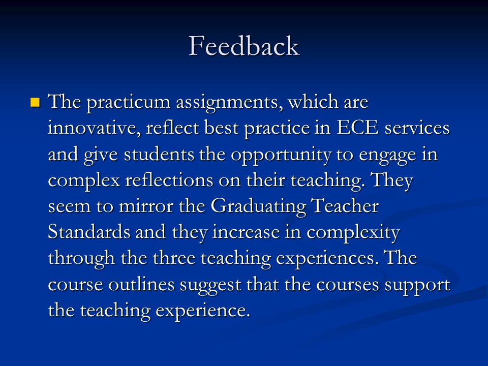 Feedback The practicum assignments, which are innovative, reflect best practice in ECE services and give students the opportunity to engage in complex reflections on their teaching.