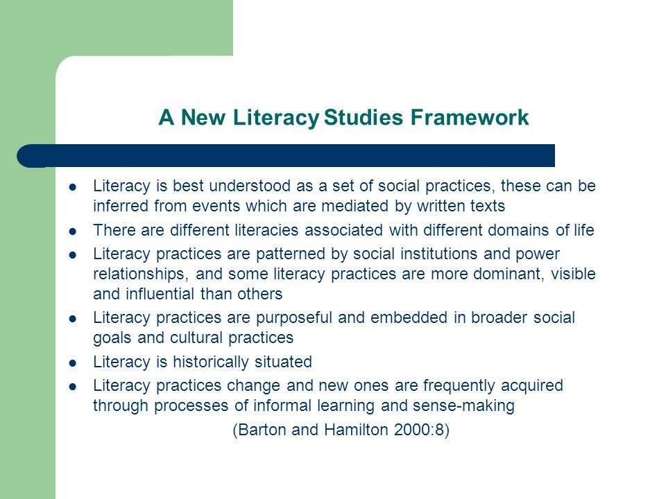 A New Literacy Studies Framework Literacy is best understood as a set of social practices, these can be inferred from events which are mediated by written texts There are different literacies associated with different domains of life Literacy practices are patterned by social institutions and power relationships, and some literacy practices are more dominant, visible and influential than others Literacy practices are purposeful and embedded in broader social goals and cultural practices Literacy is historically situated Literacy practices change and new ones are frequently acquired through processes of informal learning and sense-making (Barton and Hamilton 2000:8)
