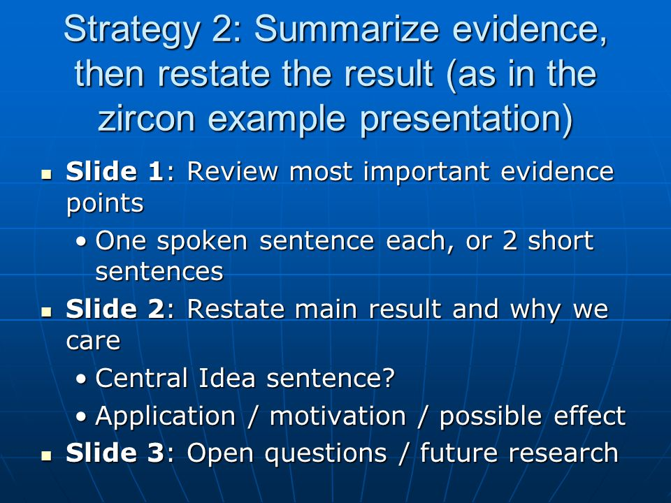 Strategy 2: Summarize evidence, then restate the result (as in the zircon example presentation) Slide 1: Review most important evidence points Slide 1: Review most important evidence points One spoken sentence each, or 2 short sentencesOne spoken sentence each, or 2 short sentences Slide 2: Restate main result and why we care Slide 2: Restate main result and why we care Central Idea sentence Central Idea sentence.