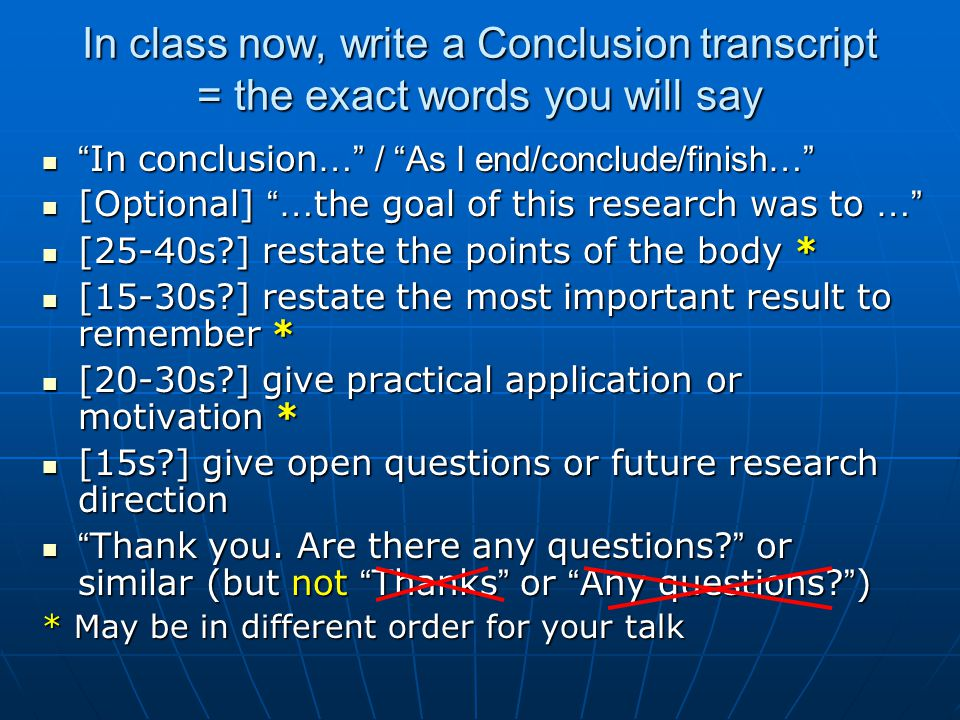 In class now, write a Conclusion transcript = the exact words you will say In conclusion … / As I end/conclude/finish… In conclusion … / As I end/conclude/finish… [Optional] … the goal of this research was to … [Optional] … the goal of this research was to … [25-40s ] restate the points of the body * [25-40s ] restate the points of the body * [15-30s ] restate the most important result to remember * [15-30s ] restate the most important result to remember * [20-30s ] give practical application or motivation * [20-30s ] give practical application or motivation * [15s ] give open questions or future research direction [15s ] give open questions or future research direction Thank you.