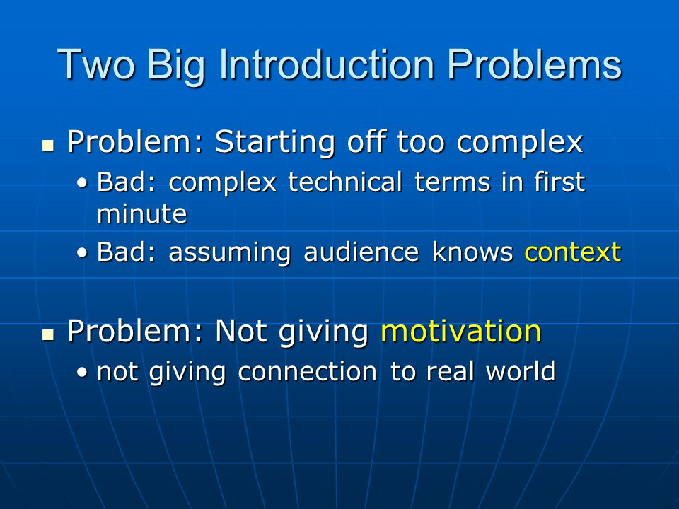 Two Big Introduction Problems Problem: Starting off too complex Problem: Starting off too complex Bad: complex technical terms in first minuteBad: complex technical terms in first minute Bad: assuming audience knows contextBad: assuming audience knows context Problem: Not giving motivation Problem: Not giving motivation not giving connection to real worldnot giving connection to real world