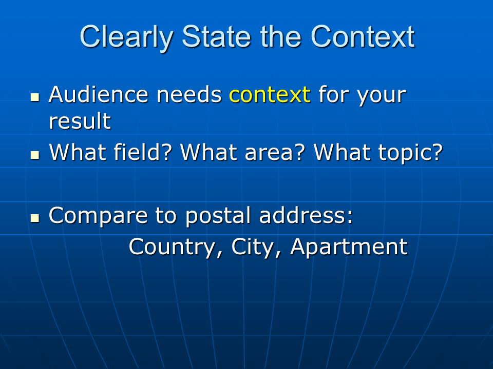 Clearly State the Context Audience needs context for your result Audience needs context for your result What field? What area? What topic? What field?