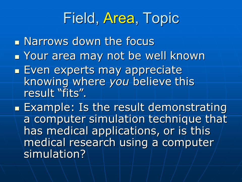 Field, Area, Topic Narrows down the focus Narrows down the focus Your area may not be well known Your area may not be well known Even experts may appreciate knowing where you believe this result fits .