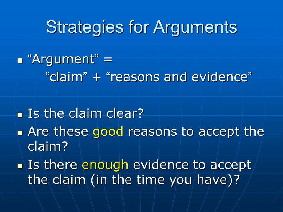 "Strategies for Arguments "" Argument "" = "" Argument "" = "" claim "" + "" reasons and evidence "" Is the claim clear? Is the claim clear? Are these good rea"