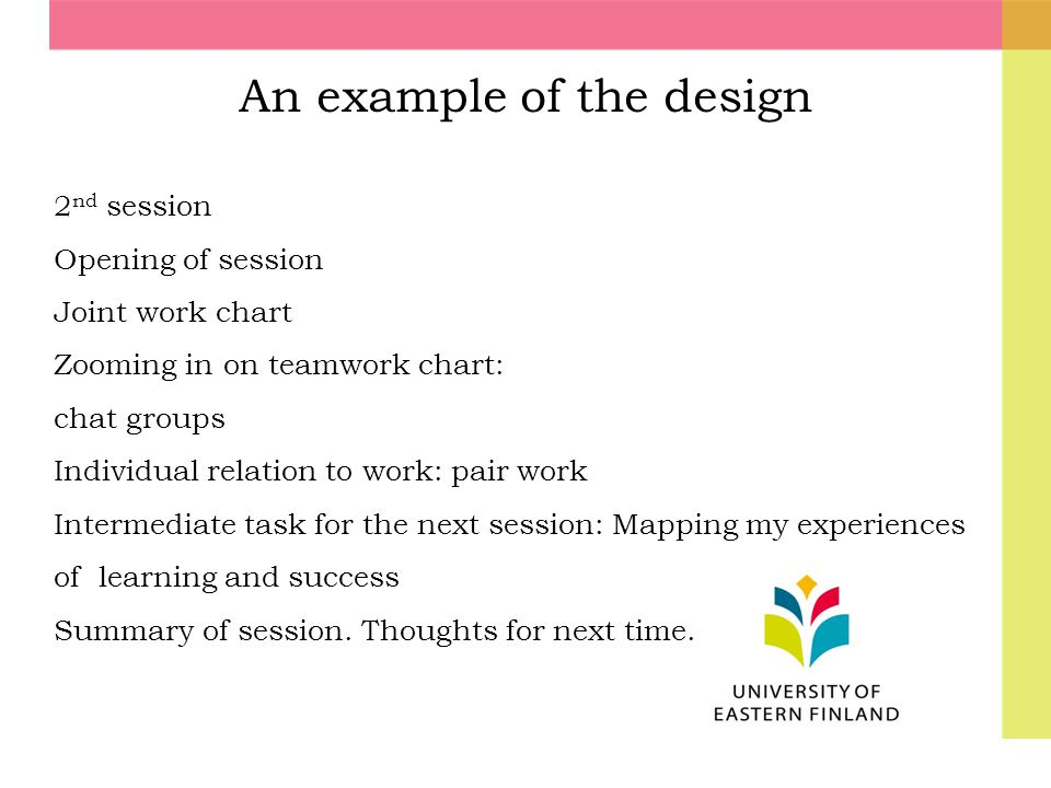 An example of the design 2 nd session Opening of session Joint work chart Zooming in on teamwork chart: chat groups Individual relation to work: pair