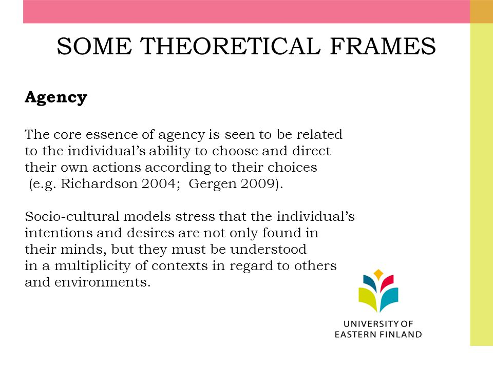 SOME THEORETICAL FRAMES Agency The core essence of agency is seen to be related to the individual's ability to choose and direct their own actions acc