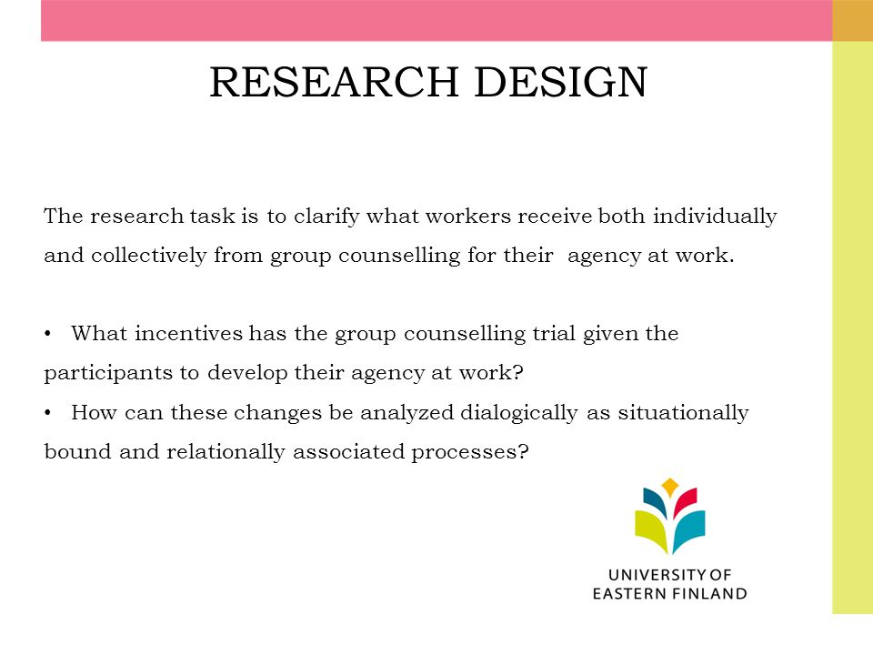 RESEARCH DESIGN The research task is to clarify what workers receive both individually and collectively from group counselling for their agency at wor