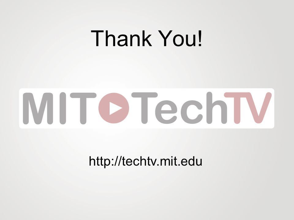 Thank You! http://techtv.mit.edu