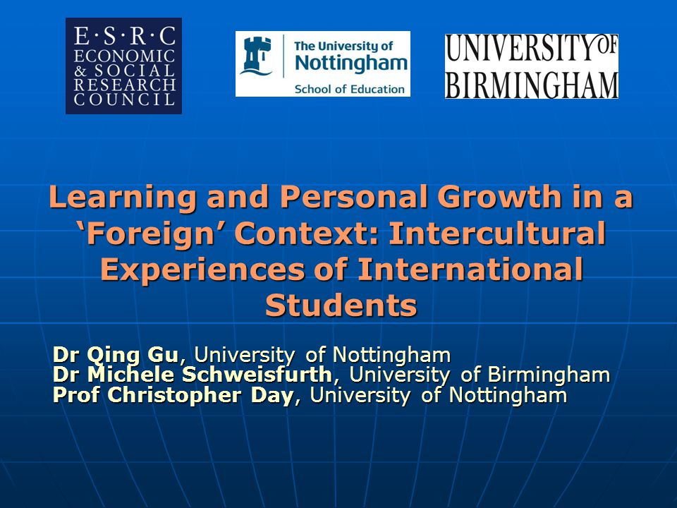 Learning and Personal Growth in a 'Foreign' Context: Intercultural Experiences of International Students Dr Qing Gu, University of Nottingham Dr Miche