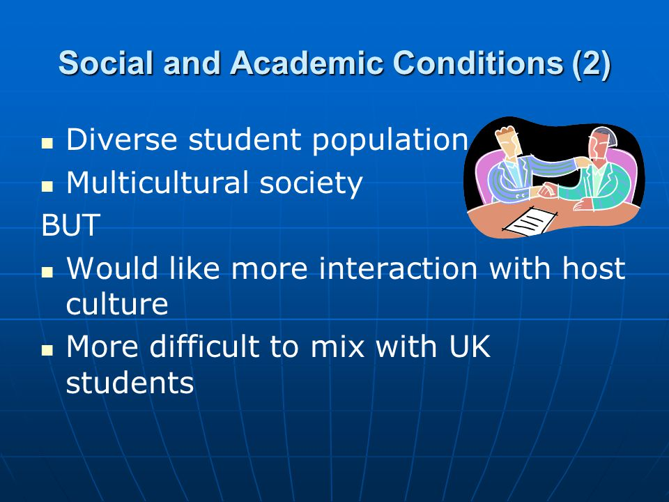 Social and Academic Conditions (2) Diverse student population Multicultural society BUT Would like more interaction with host culture More difficult t