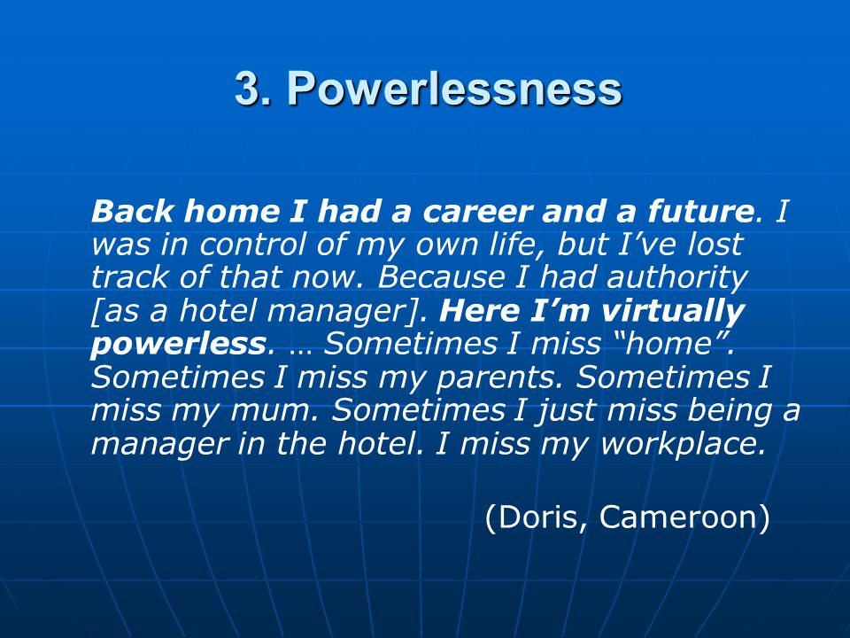 3. Powerlessness Back home I had a career and a future. I was in control of my own life, but I've lost track of that now. Because I had authority [as
