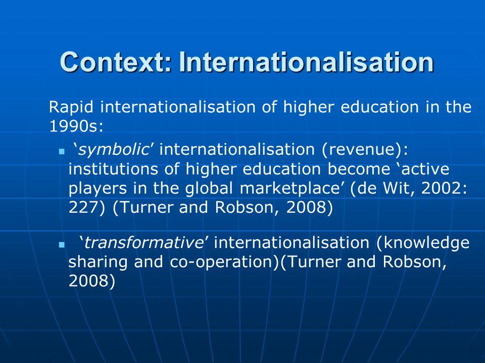 Context: Internationalisation Rapid internationalisation of higher education in the 1990s: 'symbolic' internationalisation (revenue): institutions of