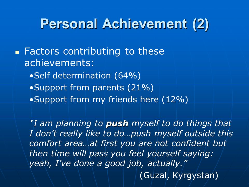 Personal Achievement (2) Factors contributing to these achievements: Self determination (64%) Support from parents (21%) Support from my friends here