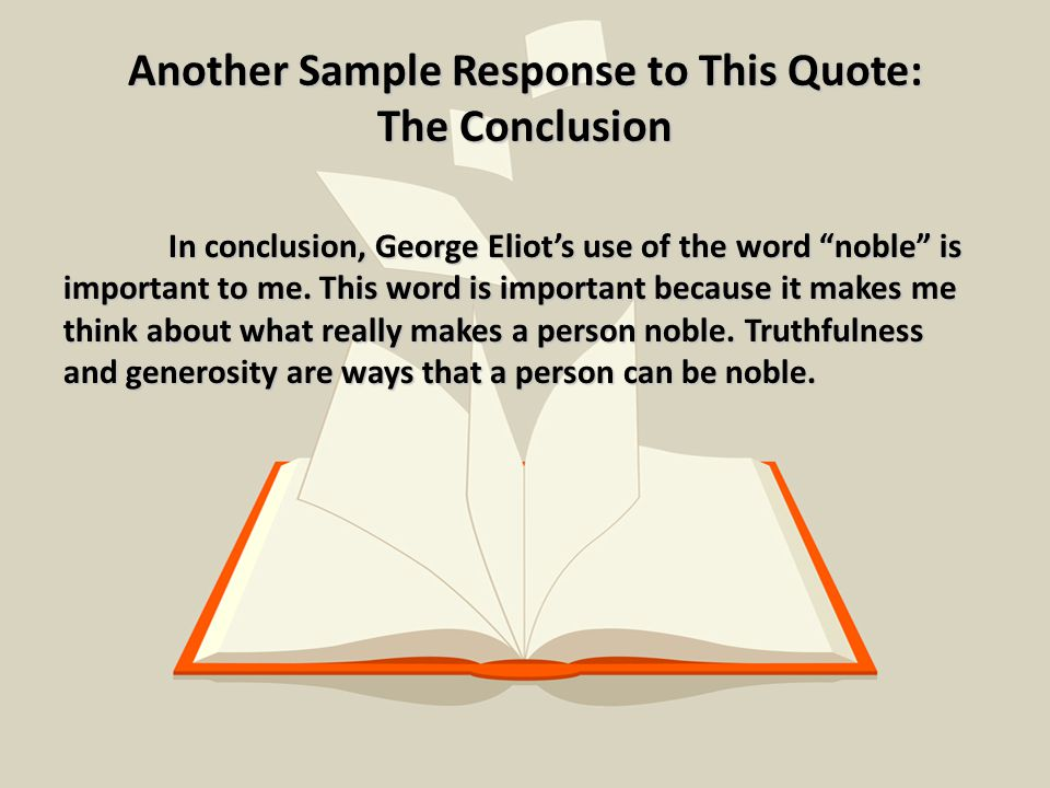 Another Sample Response to This Quote: The Conclusion In conclusion, George Eliot's use of the word noble is important to me.