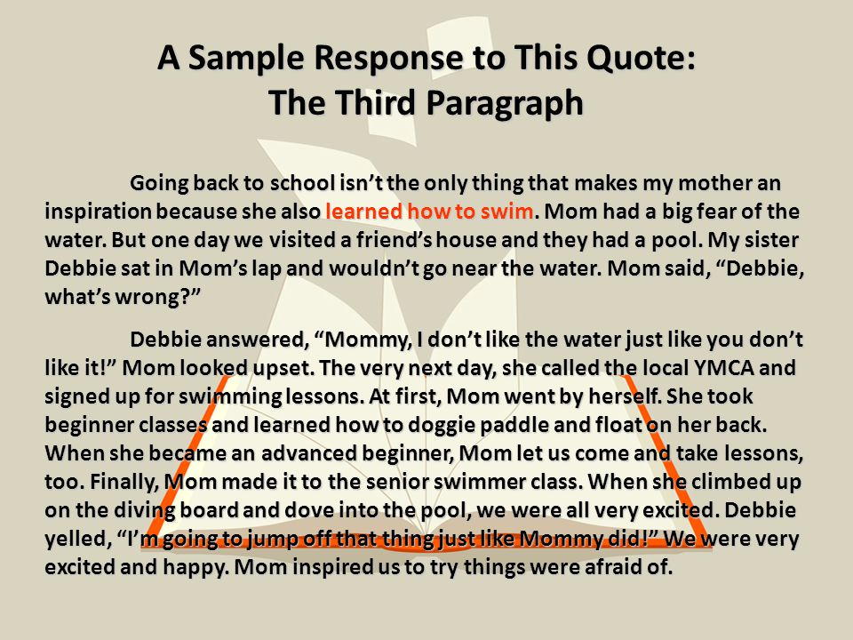 A Sample Response to This Quote: The Third Paragraph Going back to school isn't the only thing that makes my mother an inspiration because she also learned how to swim.