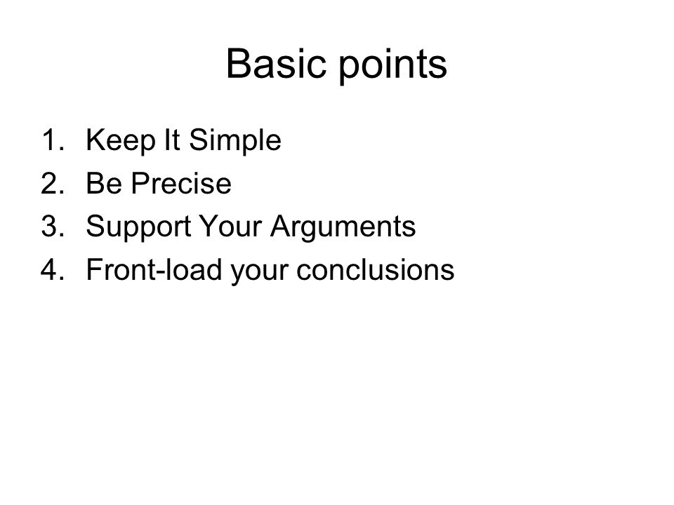 Basic points 1.Keep It Simple 2.Be Precise 3.Support Your Arguments 4.Front-load your conclusions