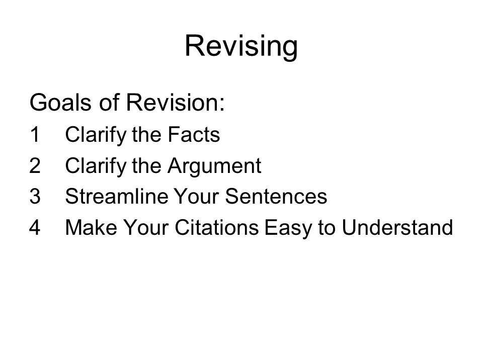 Revising Goals of Revision: 1 Clarify the Facts 2 Clarify the Argument 3 Streamline Your Sentences 4 Make Your Citations Easy to Understand