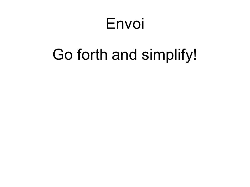 Envoi Go forth and simplify!