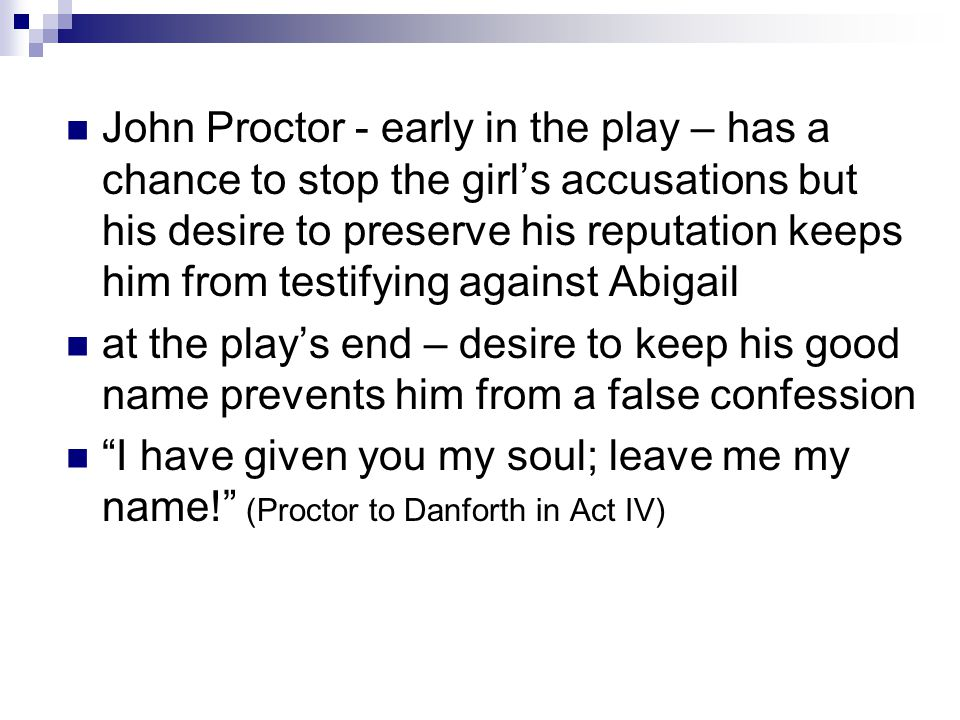 John Proctor - early in the play – has a chance to stop the girl's accusations but his desire to preserve his reputation keeps him from testifying aga